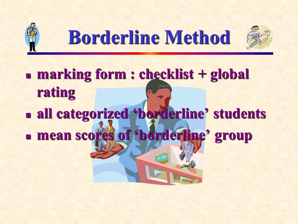Borderline Method marking form : checklist + global rating marking form : checklist + global rating all categorized 'borderline' students all categorized 'borderline' students mean scores of 'borderline' group mean scores of 'borderline' group