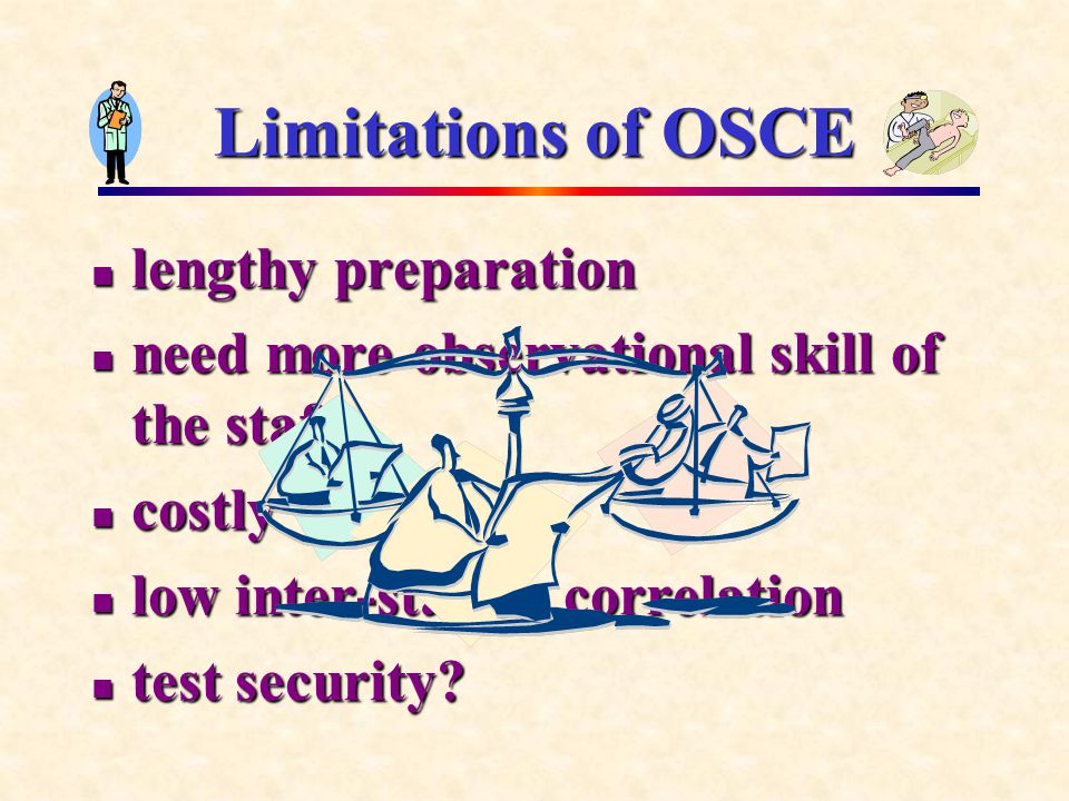 Limitations of OSCE lengthy preparation lengthy preparation need more observational skill of the staff need more observational skill of the staff costly costly low inter-station correlation low inter-station correlation test security.