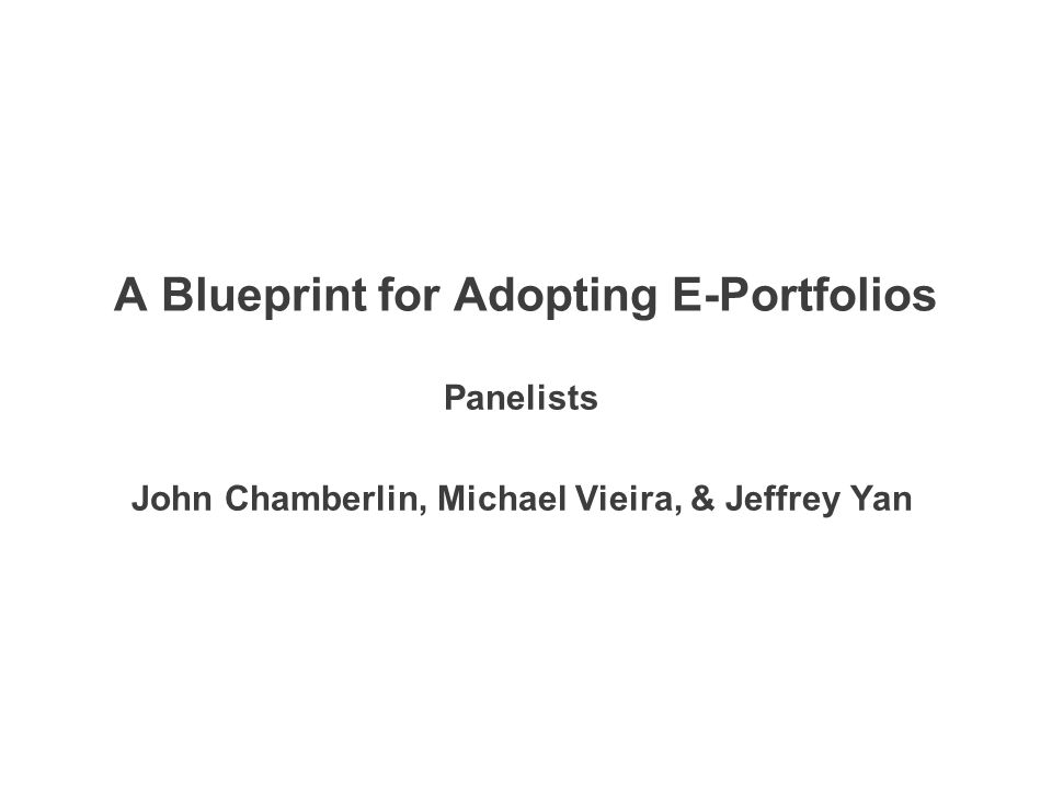 A Blueprint for Adopting E-Portfolios Panelists John Chamberlin, Michael Vieira, & Jeffrey Yan