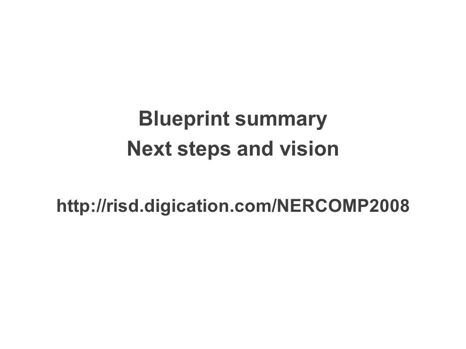 Blueprint summary Next steps and vision http://risd.digication.com/NERCOMP2008