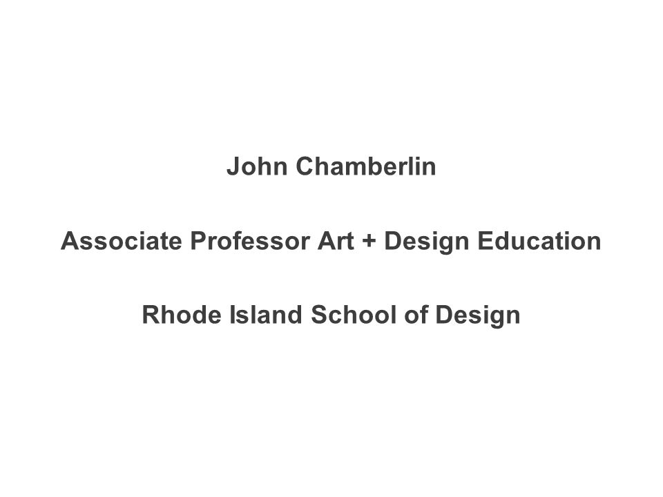 John Chamberlin Associate Professor Art + Design Education Rhode Island School of Design