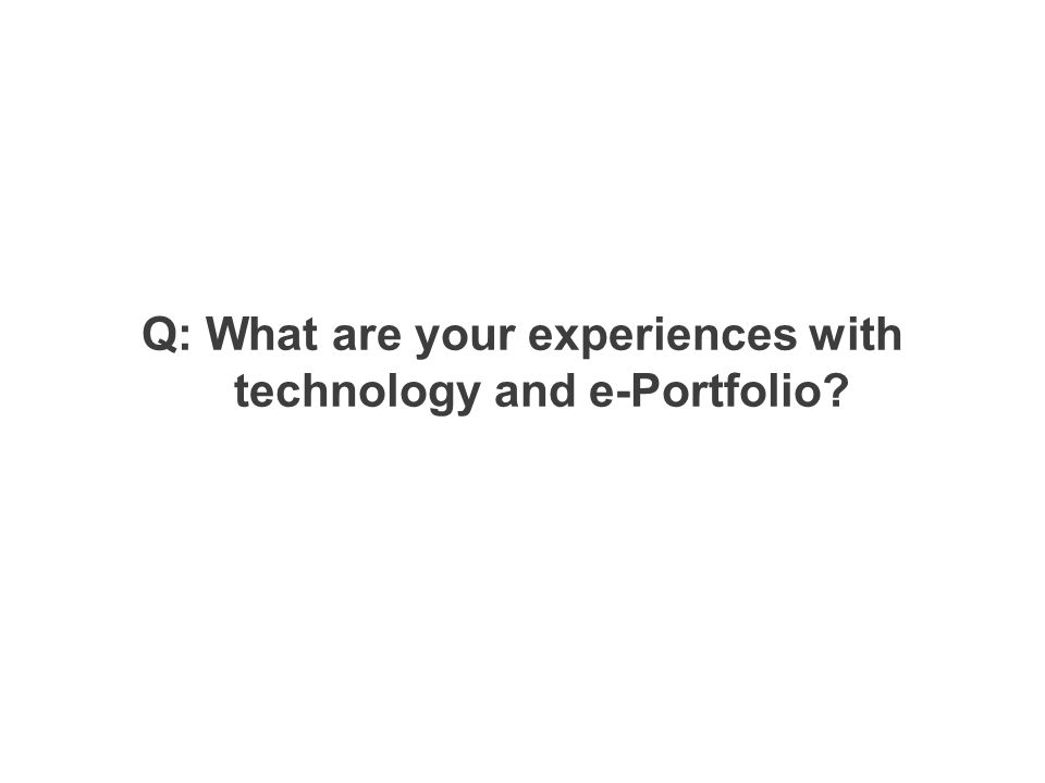 Q: What are your experiences with technology and e-Portfolio?