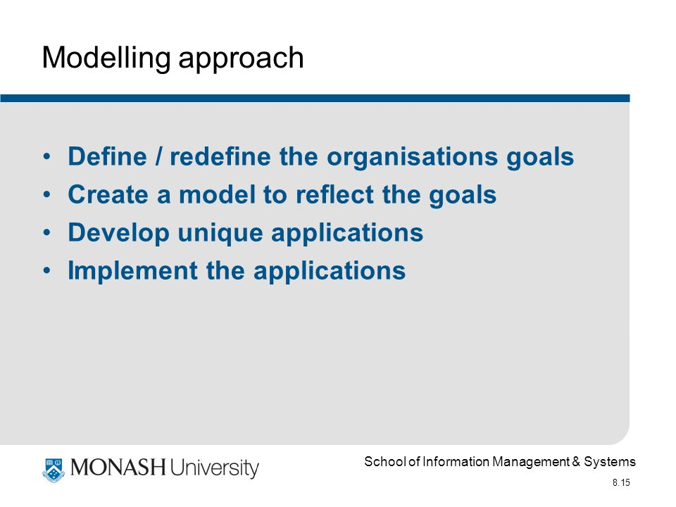 School of Information Management & Systems 8.15 Modelling approach Define / redefine the organisations goals Create a model to reflect the goals Develop unique applications Implement the applications