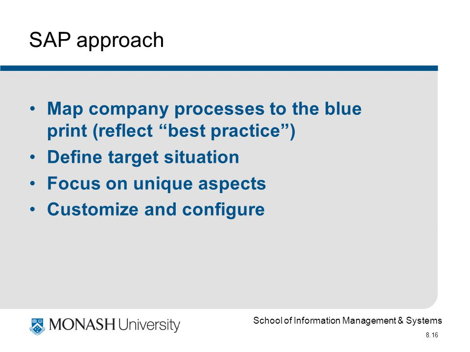 School of Information Management & Systems 8.16 SAP approach Map company processes to the blue print (reflect best practice ) Define target situation Focus on unique aspects Customize and configure