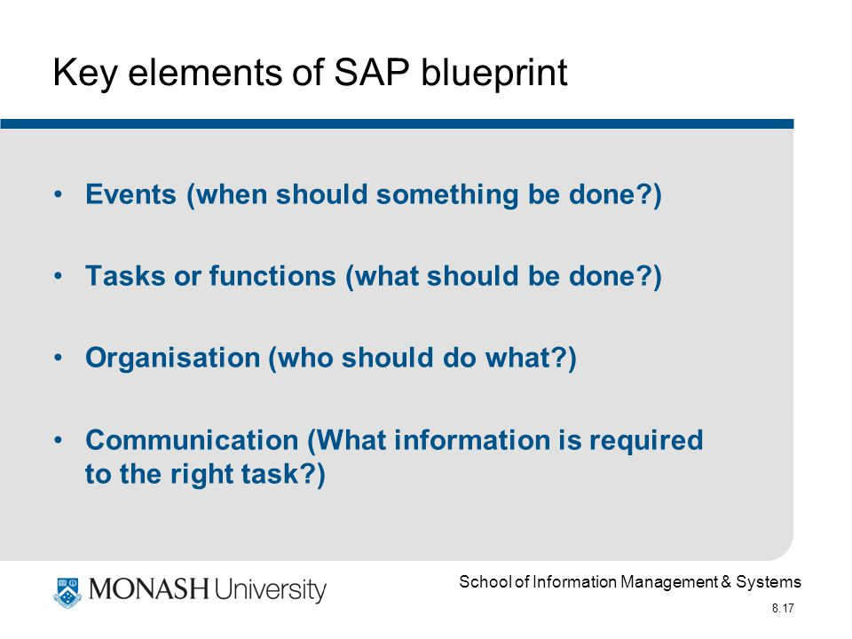 School of Information Management & Systems 8.17 Key elements of SAP blueprint Events (when should something be done ) Tasks or functions (what should be done ) Organisation (who should do what ) Communication (What information is required to the right task )