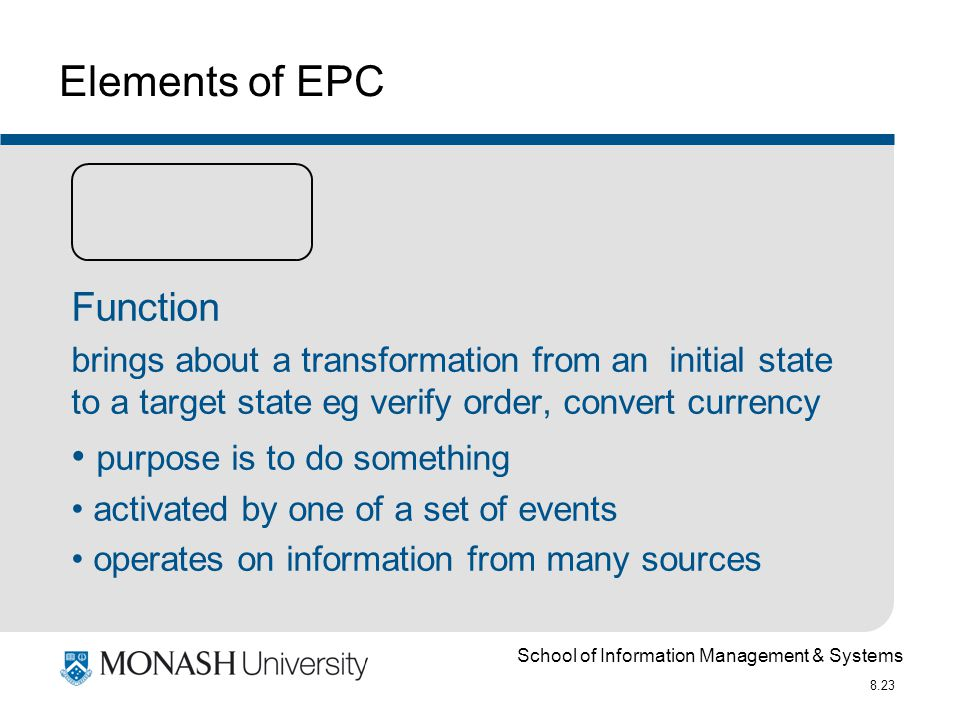School of Information Management & Systems 8.23 Elements of EPC Function brings about a transformation from an initial state to a target state eg verify order, convert currency purpose is to do something activated by one of a set of events operates on information from many sources