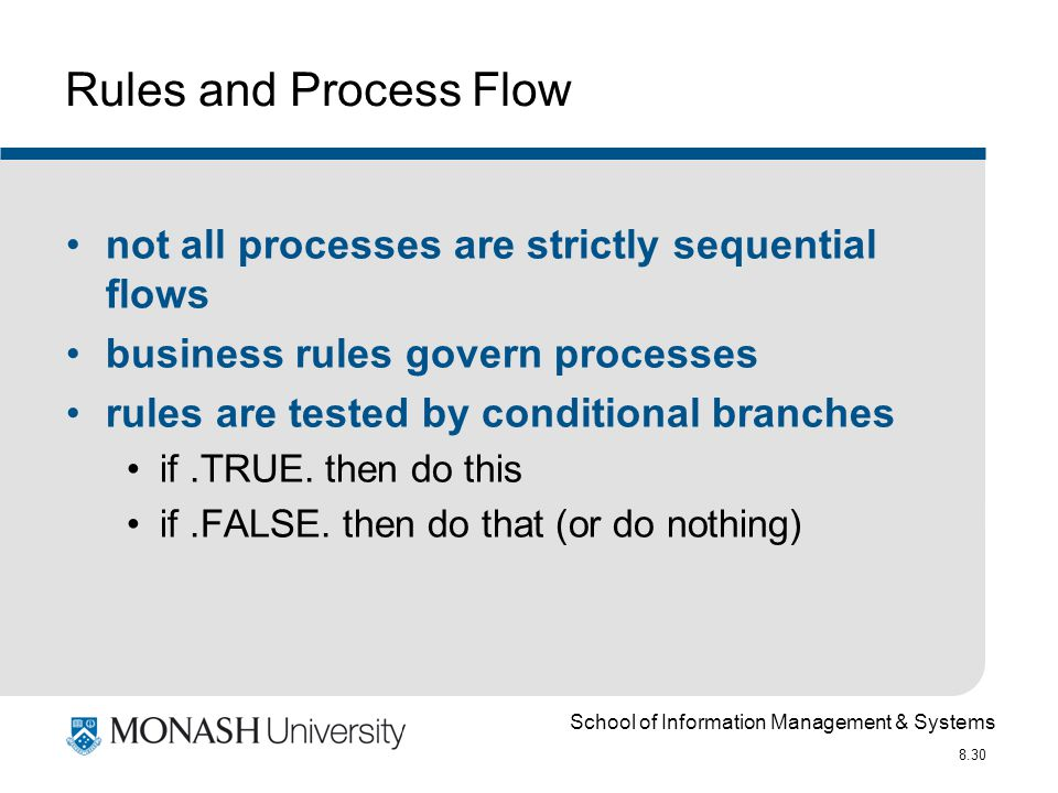 School of Information Management & Systems 8.30 Rules and Process Flow not all processes are strictly sequential flows business rules govern processes rules are tested by conditional branches if.TRUE.
