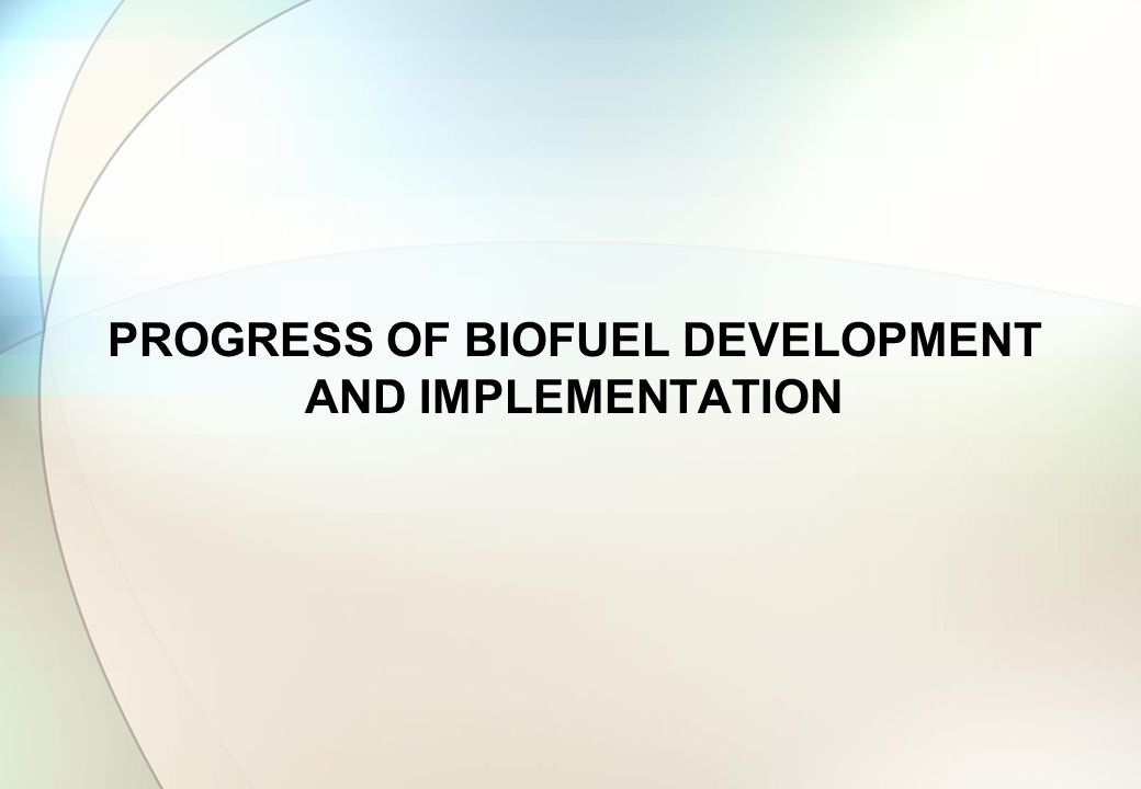PROGRESS OF BIOFUEL DEVELOPMENT AND IMPLEMENTATION