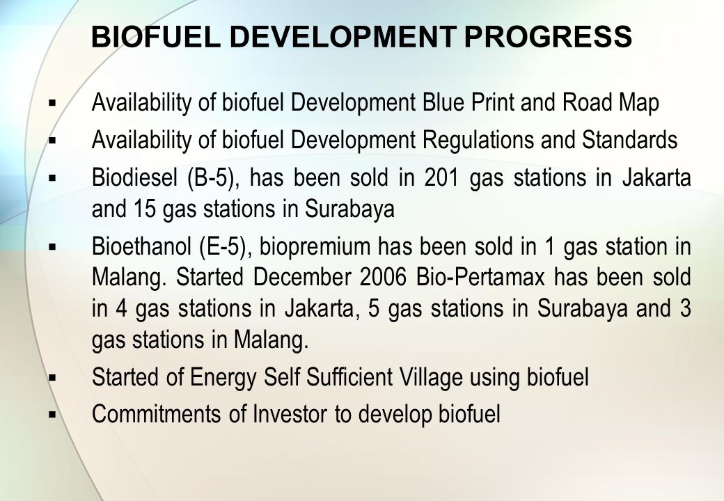  Availability of biofuel Development Blue Print and Road Map  Availability of biofuel Development Regulations and Standards  Biodiesel (B-5), has been sold in 201 gas stations in Jakarta and 15 gas stations in Surabaya  Bioethanol (E-5), biopremium has been sold in 1 gas station in Malang.