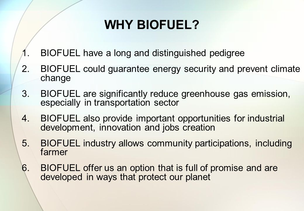 WHY BIOFUEL? 1.BIOFUEL have a long and distinguished pedigree 2.BIOFUEL could guarantee energy security and prevent climate change 3.BIOFUEL are signi