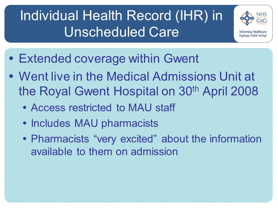 Individual Health Record (IHR) in Unscheduled Care  Extended coverage within Gwent  Went live in the Medical Admissions Unit at the Royal Gwent Hospital on 30 th April 2008  Access restricted to MAU staff  Includes MAU pharmacists  Pharmacists very excited about the information available to them on admission