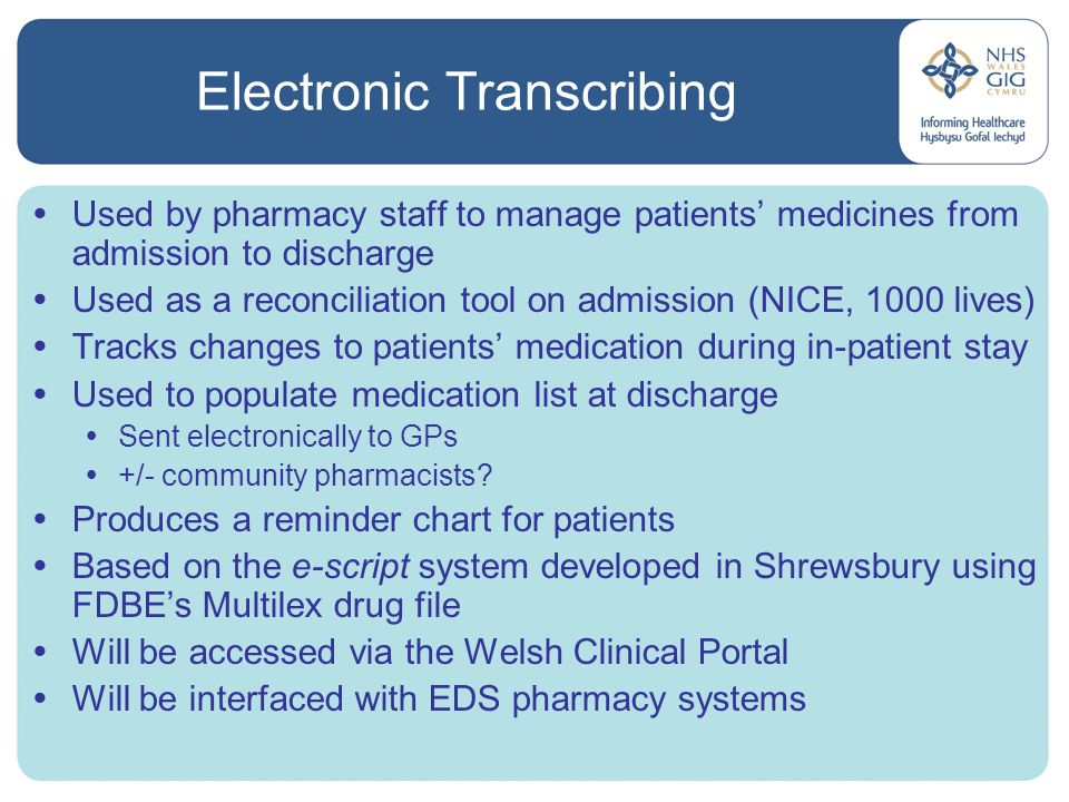 Electronic Transcribing  Used by pharmacy staff to manage patients' medicines from admission to discharge  Used as a reconciliation tool on admission (NICE, 1000 lives)  Tracks changes to patients' medication during in-patient stay  Used to populate medication list at discharge  Sent electronically to GPs  +/- community pharmacists.