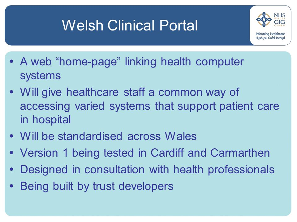 Hospital Pharmacy System Upgrade  EDS pharmacy system used in all trusts except Swansea (JAC and ASCribe)  Trust servers last replaced in 1999, now failing  System software rewritten in Cache in 2007  Hosted on three central servers at two sites, managed by Health Solutions Wales (HSW)  Now live in five of the eight affected trusts  Roll out across Wales by mid 2008  Benefits – system resilience from back-up servers  Risks - network failure