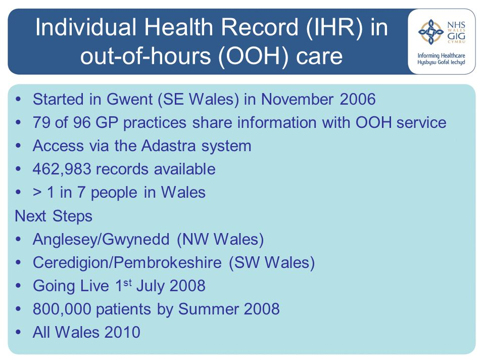 IHR in out-of hours (OOH) care - Benefits  A survey of clinicians working in the Gwent out-of- hours service showed that:-  >70% felt the IHR helped them provide tailored advice to callers  80% felt this when dealing with older patients or those with chronic conditions  It is helping out-of-hours GPs reduce the number of callers referred to A&E or for hospital admission