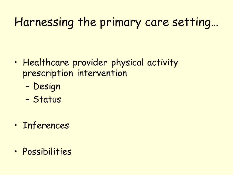 Harnessing the primary care setting… Healthcare provider physical activity prescription intervention –Design –Status Inferences Possibilities