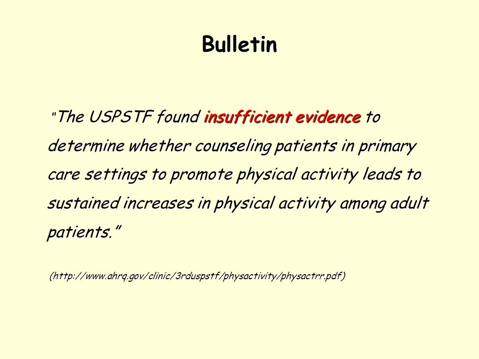 Bulletin The USPSTF found insufficient evidence to determine whether counseling patients in primary care settings to promote physical activity leads to sustained increases in physical activity among adult patients. The USPSTF found insufficient evidence to determine whether counseling patients in primary care settings to promote physical activity leads to sustained increases in physical activity among adult patients. (http://www.ahrq.gov/clinic/3rduspstf/physactivity/physactrr.pdf) (http://www.ahrq.gov/clinic/3rduspstf/physactivity/physactrr.pdf)