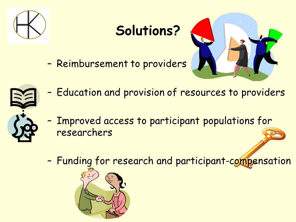 –Reimbursement to providers –Education and provision of resources to providers –Improved access to participant populations for researchers –Funding for research and participant-compensation Solutions