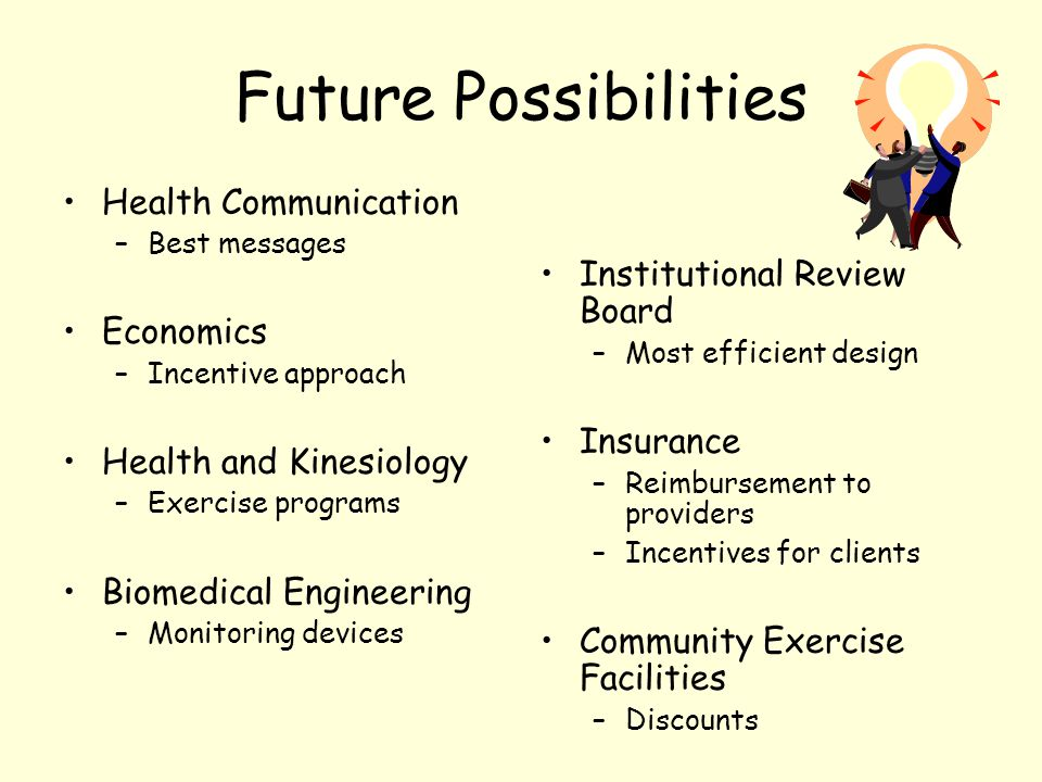 Future Possibilities Health Communication –Best messages Economics –Incentive approach Health and Kinesiology –Exercise programs Biomedical Engineering –Monitoring devices Institutional Review Board –Most efficient design Insurance –Reimbursement to providers –Incentives for clients Community Exercise Facilities –Discounts