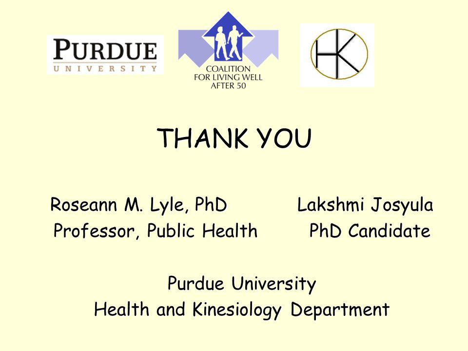 THANK YOU Roseann M. Lyle, PhD Lakshmi Josyula Professor, Public Health PhD Candidate Purdue University Health and Kinesiology Department