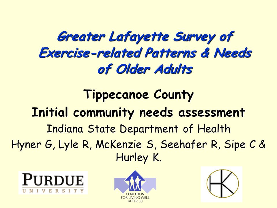 Greater Lafayette Survey of Exercise-related Patterns & Needs of Older Adults Tippecanoe County Initial community needs assessment Indiana State Department of Health Hyner G, Lyle R, McKenzie S, Seehafer R, Sipe C & Hurley K.