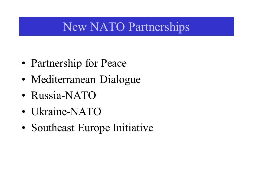 New NATO Partnerships Partnership for Peace Mediterranean Dialogue Russia-NATO Ukraine-NATO Southeast Europe Initiative