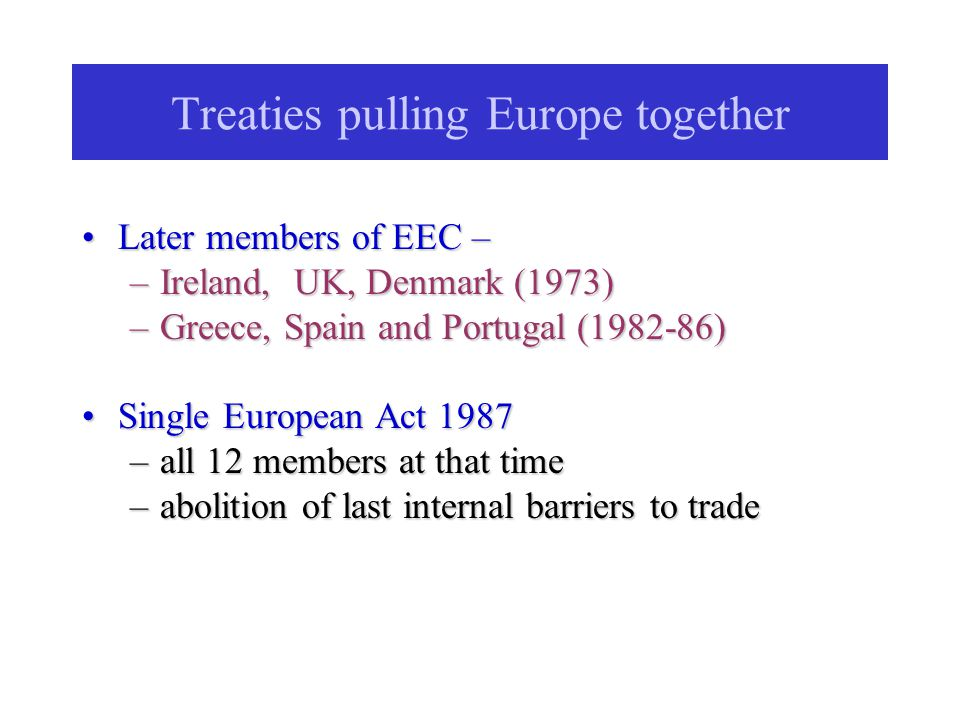 Treaties pulling Europe together Later members of EEC –Later members of EEC – –Ireland, UK, Denmark (1973) –Greece, Spain and Portugal (1982-86) Single European Act 1987Single European Act 1987 –all 12 members at that time –abolition of last internal barriers to trade