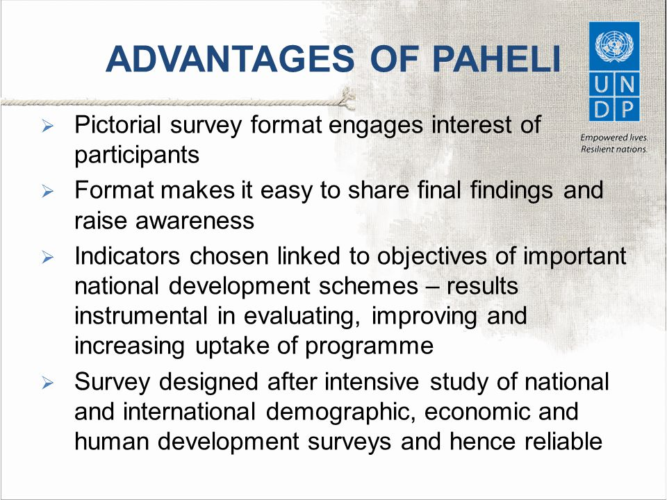 ADVANTAGES OF PAHELI  Pictorial survey format engages interest of participants  Format makes it easy to share final findings and raise awareness  Indicators chosen linked to objectives of important national development schemes – results instrumental in evaluating, improving and increasing uptake of programme  Survey designed after intensive study of national and international demographic, economic and human development surveys and hence reliable