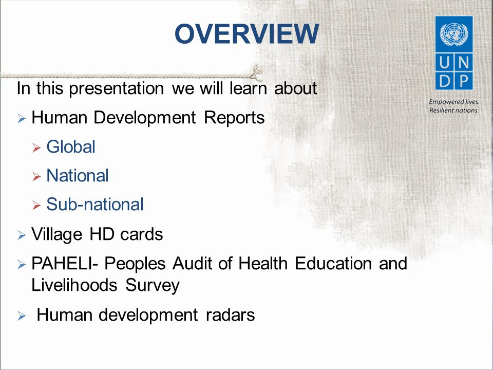 HUMAN DEVELOPMENT REPORTS  HDRs at global, regional, national and sub-national level powerful advocacy tools  Themes of Global HDRs trigger discussion on important issues  Sustainable development (2011)  Mobility and human development (2009)  Fighting climate change (2007/08)  Human development reports also  Estimate human development indices and rank countries accordingly  Disseminate a wide variety of human development indicators  UNDP HDRO Website UNDP HDRO Website