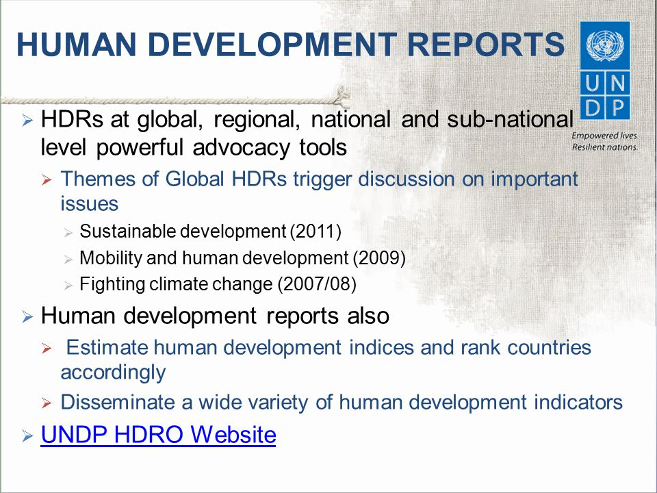 HUMAN DEVELOPMENT REPORTS  HDRs at global, regional, national and sub-national level powerful advocacy tools  Themes of Global HDRs trigger discussi