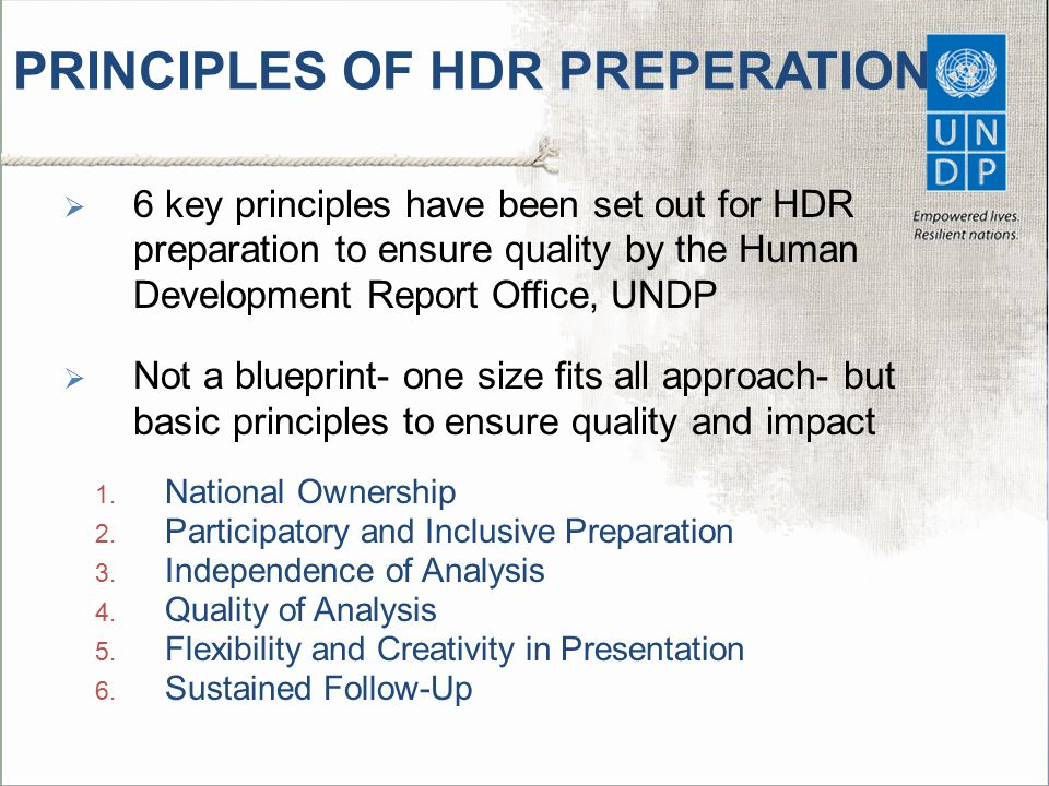PRINCIPLES OF HDR PREPERATION  6 key principles have been set out for HDR preparation to ensure quality by the Human Development Report Office, UNDP  Not a blueprint- one size fits all approach- but basic principles to ensure quality and impact 1.