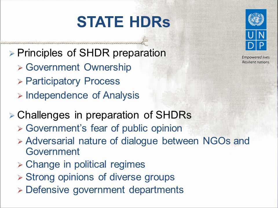 STATE HDRs  Principles of SHDR preparation  Government Ownership  Participatory Process  Independence of Analysis  Challenges in preparation of SHDRs  Government's fear of public opinion  Adversarial nature of dialogue between NGOs and Government  Change in political regimes  Strong opinions of diverse groups  Defensive government departments