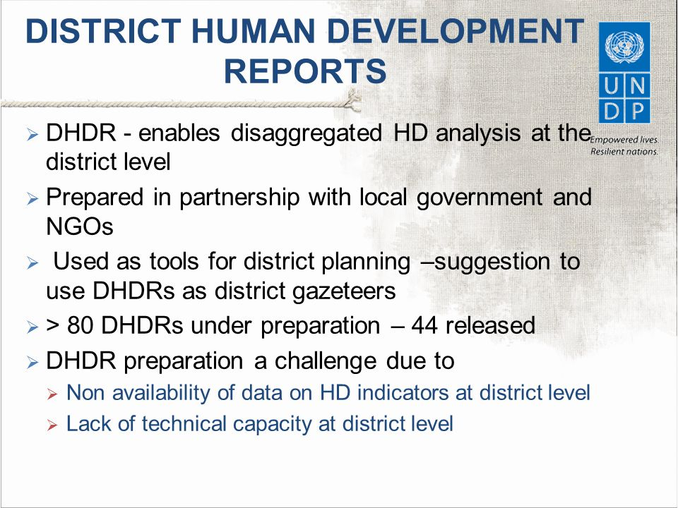 DISTRICT HUMAN DEVELOPMENT REPORTS  DHDR - enables disaggregated HD analysis at the district level  Prepared in partnership with local government and NGOs  Used as tools for district planning –suggestion to use DHDRs as district gazeteers  > 80 DHDRs under preparation – 44 released  DHDR preparation a challenge due to  Non availability of data on HD indicators at district level  Lack of technical capacity at district level
