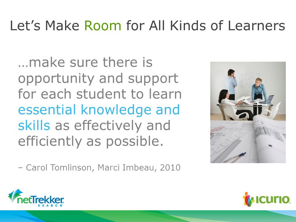 Let's Make Room for All Kinds of Learners …make sure there is opportunity and support for each student to learn essential knowledge and skills as effectively and efficiently as possible.