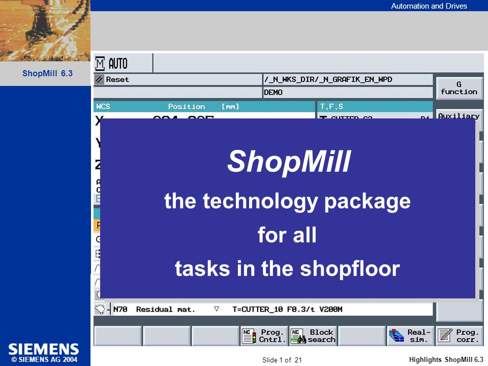 Automation and Drives Slide 1 of 21 Highlights ShopMill 6.3 ShopMill 6.3 © SIEMENS AG 2004 ShopMill the technology package for all tasks in the shopfl