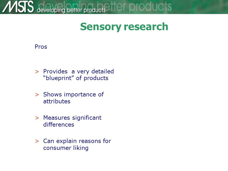 Sensory research Pros >Provides a very detailed blueprint of products >Shows importance of attributes >Measures significant differences >Can explain reasons for consumer liking