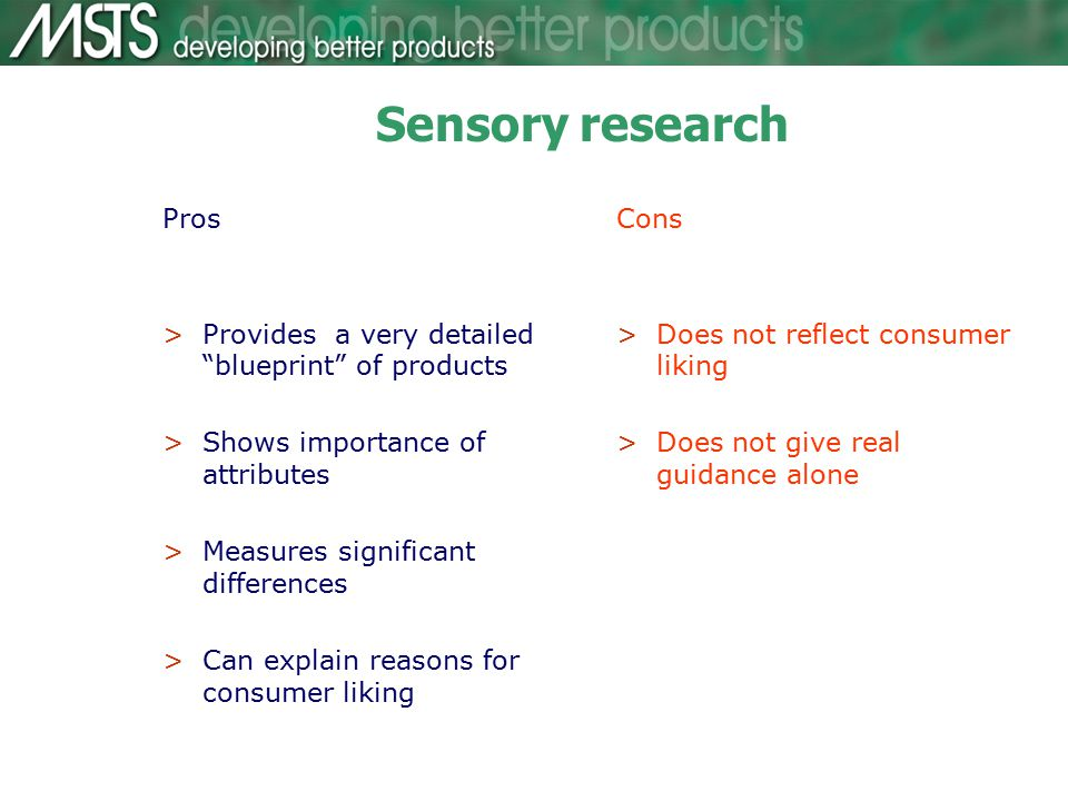 Sensory research Pros >Provides a very detailed blueprint of products >Shows importance of attributes >Measures significant differences >Can explain reasons for consumer liking Cons >Does not reflect consumer liking >Does not give real guidance alone