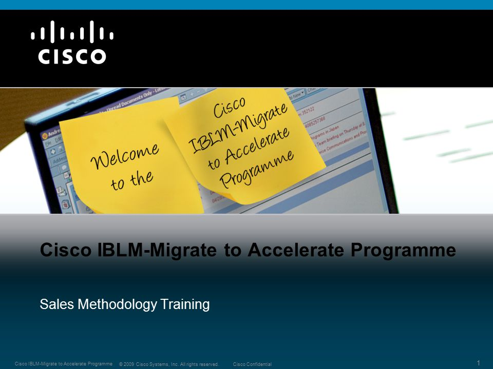 1 © 2009 Cisco Systems, Inc. All rights reserved.Cisco Confidential Cisco IBLM-Migrate to Accelerate Programme Sales Methodology Training
