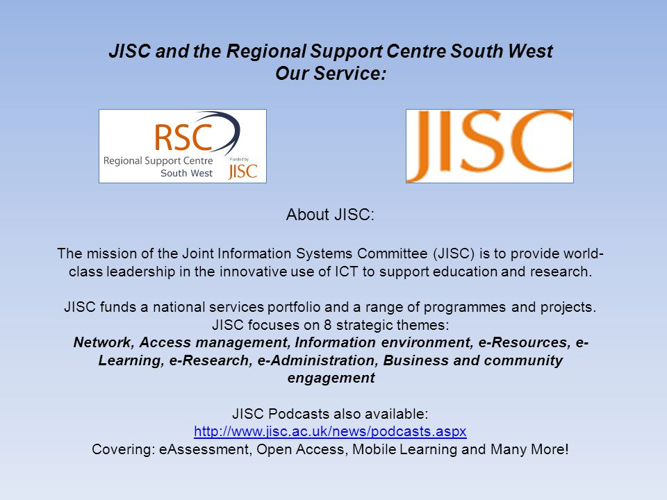 About the Regional Support Centres: JISC RSCs are multi-disciplinary teams of 6-12 people They are based in lead institutions in 13 locations throughout the UK and support the building of e-learning capacity in their regions.
