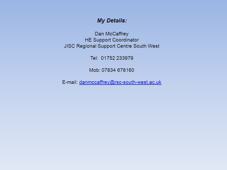 My Details: Dan McCaffrey HE Support Coordinator JISC Regional Support Centre South West Tel: 01752 233979 Mob: 07834 678160 E-mail: danmccaffrey@rsc-south-west.ac.ukdanmccaffrey@rsc-south-west.ac.uk
