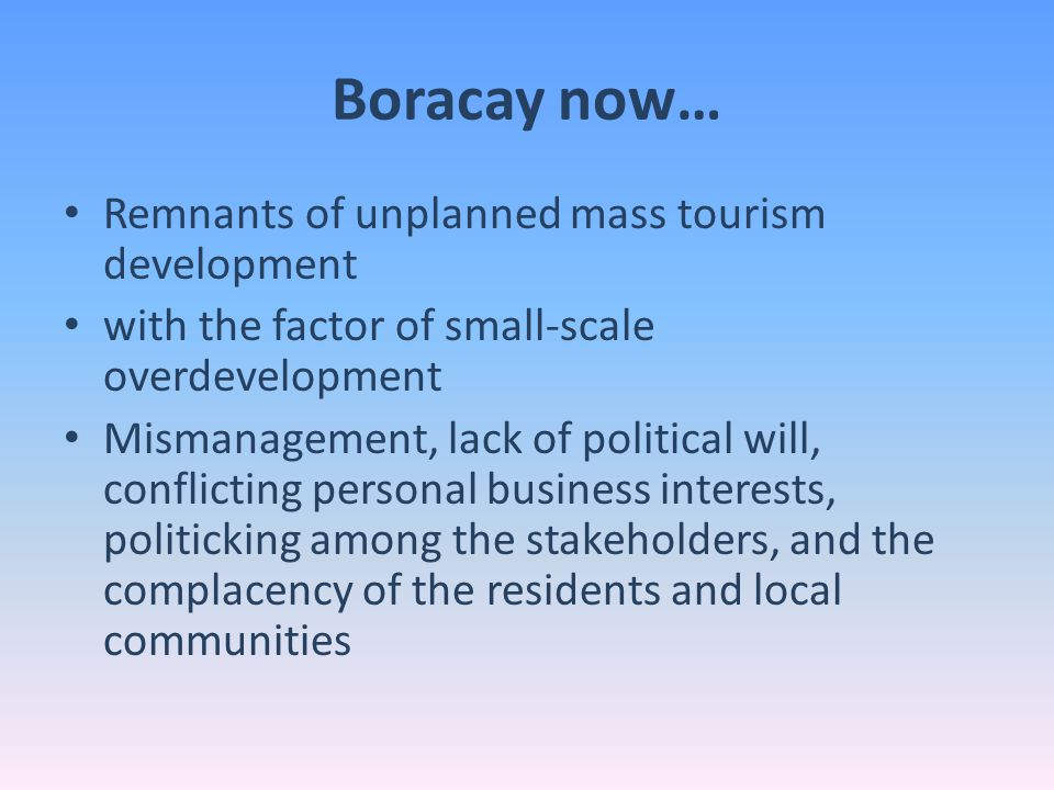 Boracay Next… Proactive management and initiatives of the private sector providing the proficiency in the tourism industry to the relatively young and less tourism-oriented local government of Malay BBMP and the Boracay Initiative© should assist in integrating all these laws to come up with IMMEDIATE and PRACTICAL measures to achieve the Public – Private partnership for Boracay Island's sustainable tourism