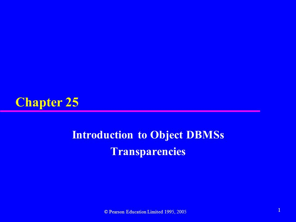 1 Chapter 25 Introduction to Object DBMSs Transparencies © Pearson Education Limited 1995, 2005