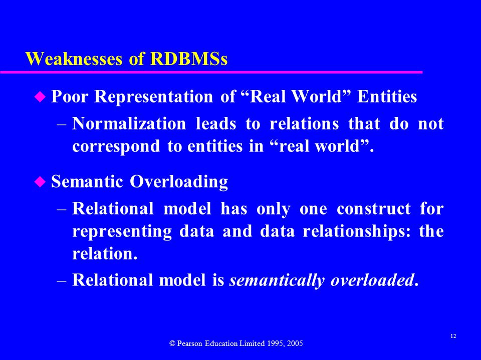 12 Weaknesses of RDBMSs u Poor Representation of Real World Entities –Normalization leads to relations that do not correspond to entities in real world .