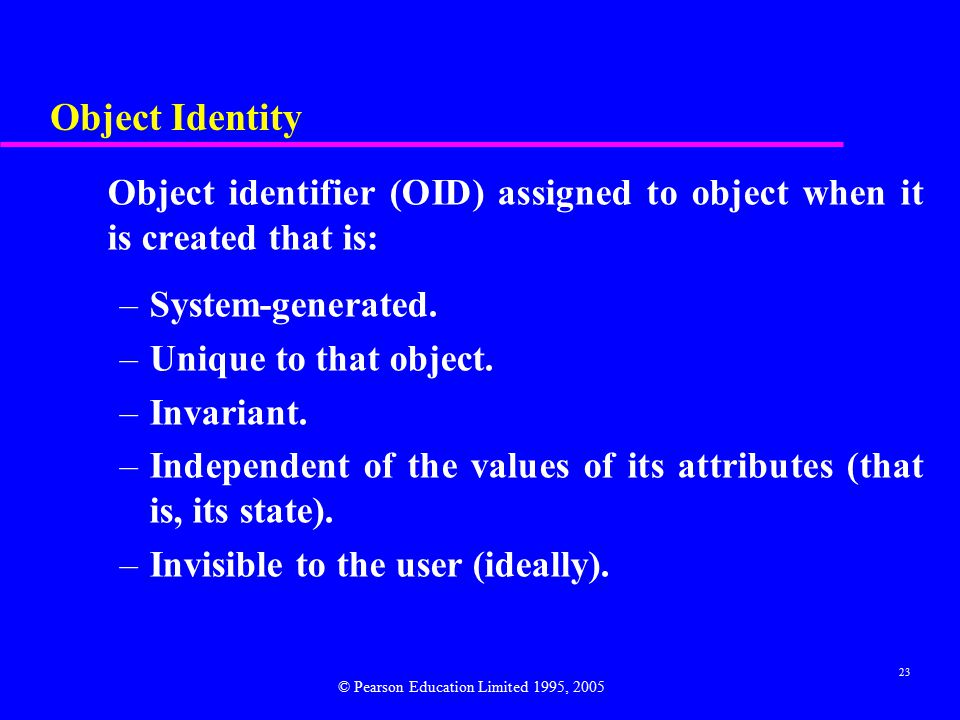 23 Object Identity Object identifier (OID) assigned to object when it is created that is: –System-generated.