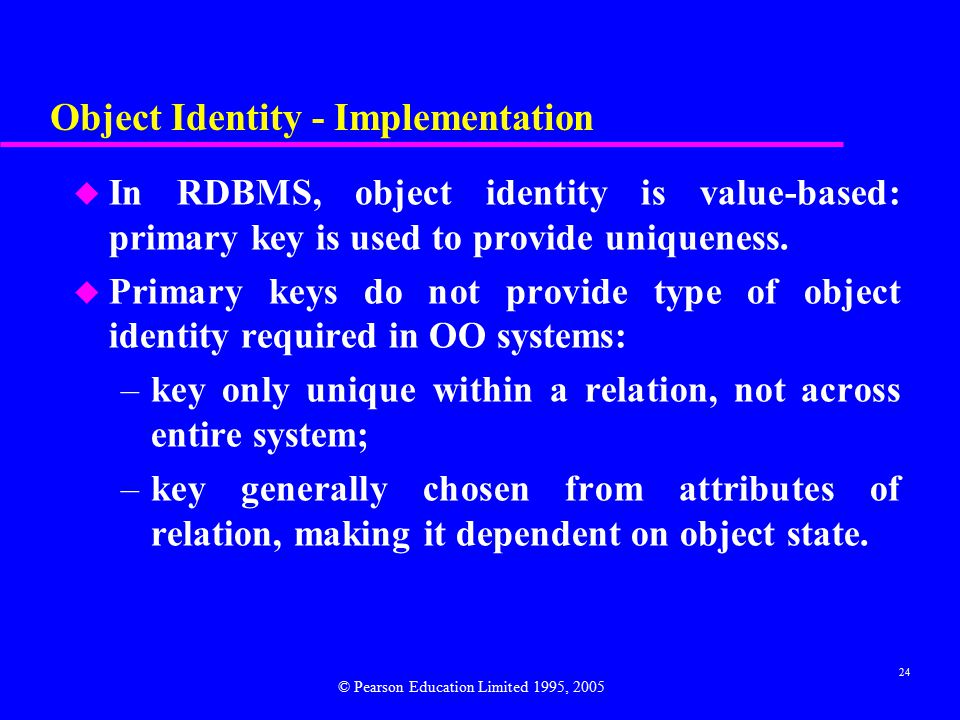 24 Object Identity - Implementation u In RDBMS, object identity is value-based: primary key is used to provide uniqueness.