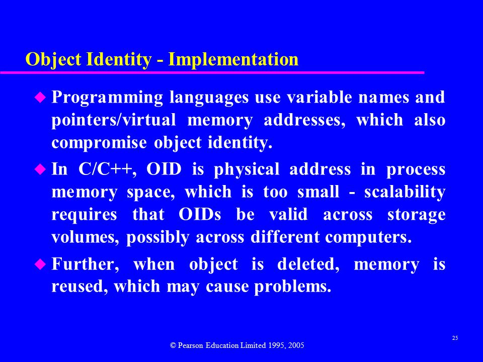 25 Object Identity - Implementation u Programming languages use variable names and pointers/virtual memory addresses, which also compromise object identity.