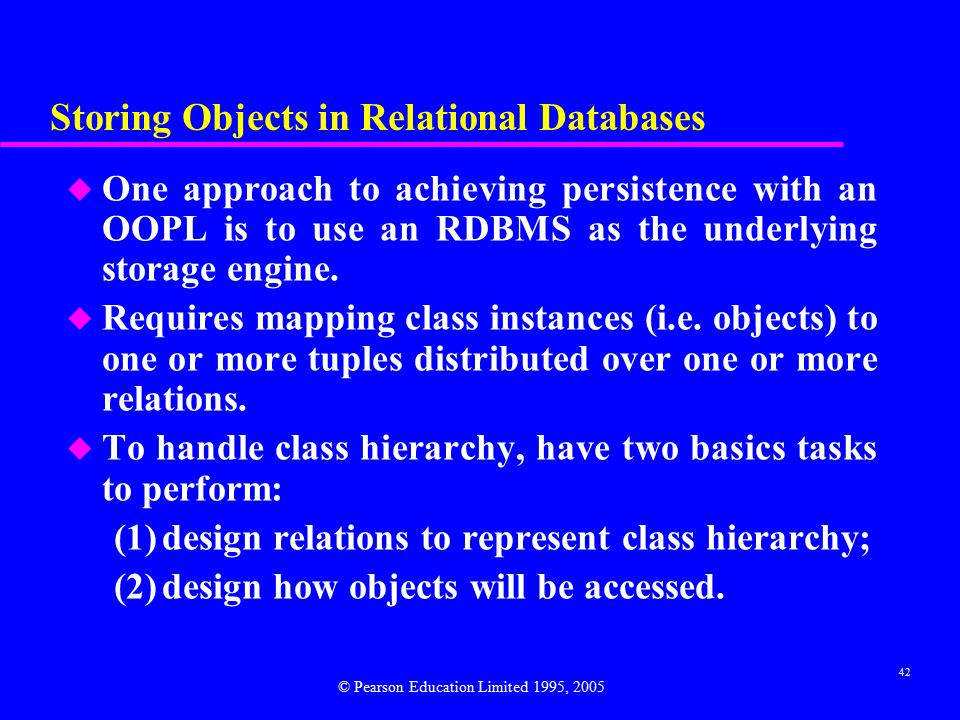 42 Storing Objects in Relational Databases u One approach to achieving persistence with an OOPL is to use an RDBMS as the underlying storage engine.