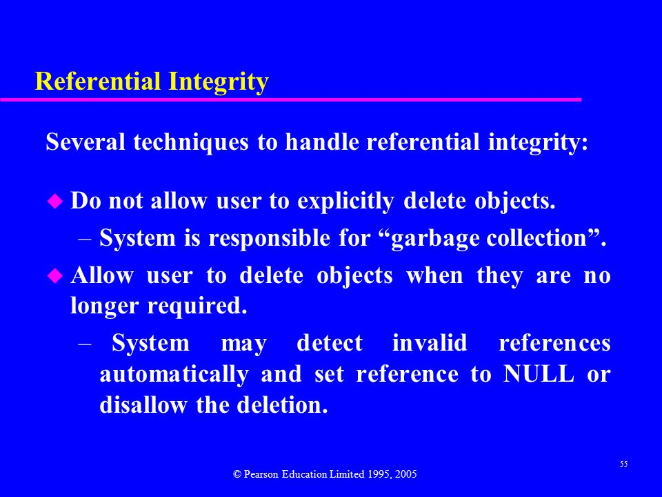 55 Referential Integrity Several techniques to handle referential integrity: u Do not allow user to explicitly delete objects.