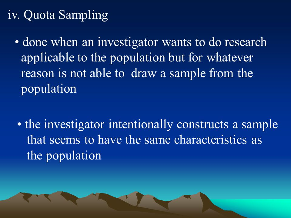 iv. Quota Sampling done when an investigator wants to do research applicable to the population but for whatever reason is not able to draw a sample fr