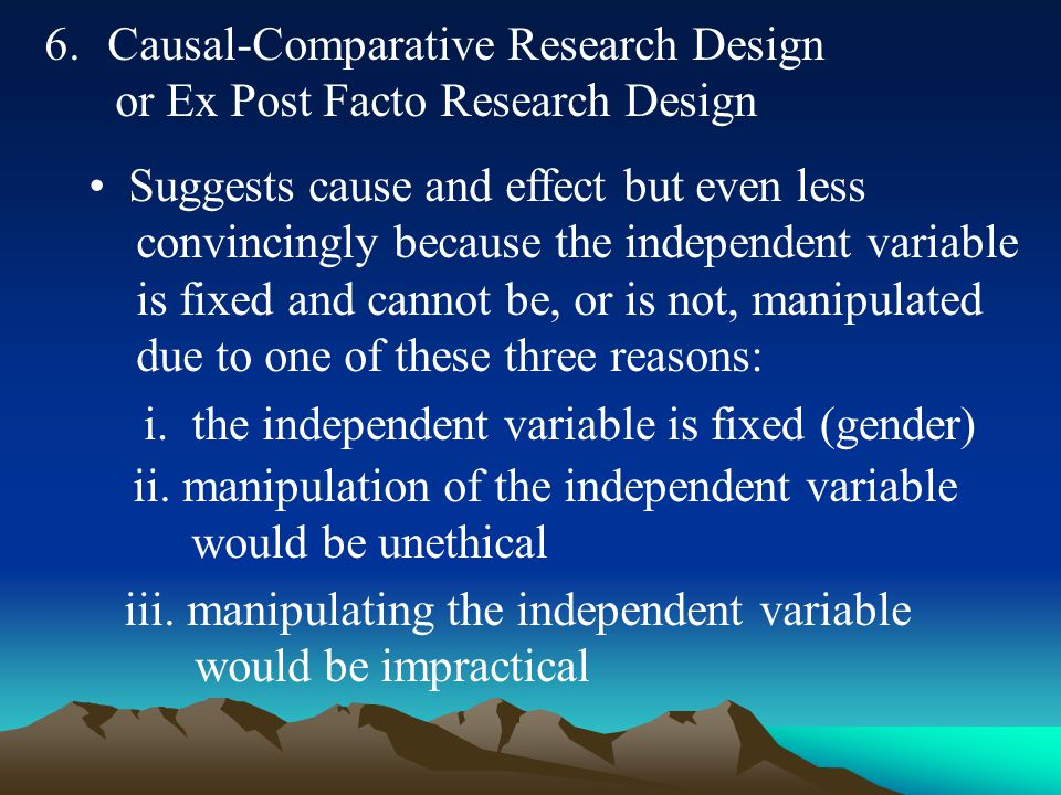 6. Causal-Comparative Research Design or Ex Post Facto Research Design Suggests cause and effect but even less convincingly because the independent va