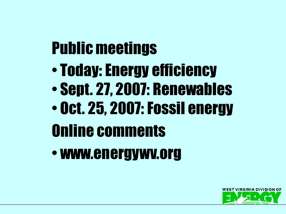Public meetings Today: Energy efficiency Sept. 27, 2007: Renewables Oct. 25, 2007: Fossil energy Online comments www.energywv.org